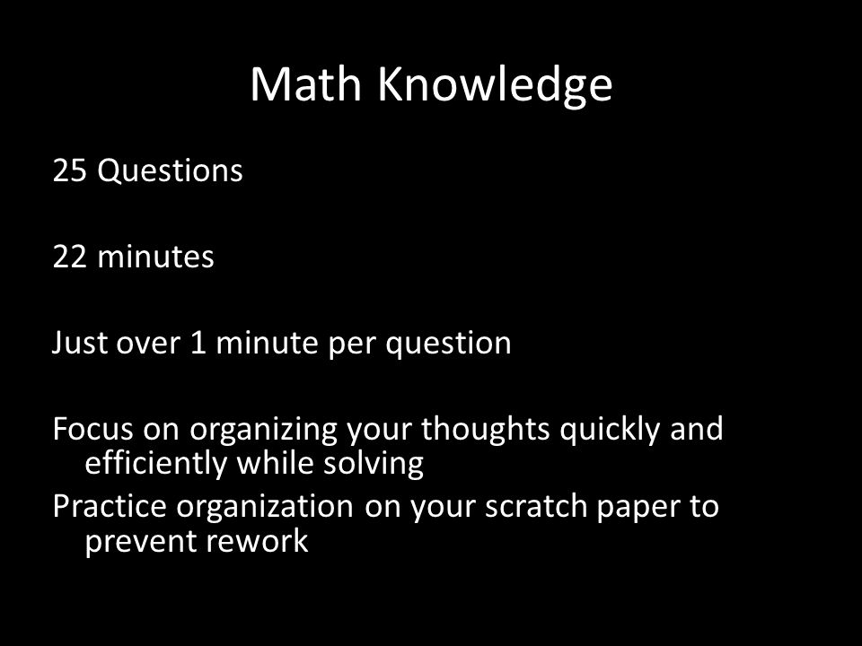 Math Knowledge 25 Questions 22 minutes Just over 1 minute per question Focus on organizing your thoughts quickly and efficiently while solving Practice organization on your scratch paper to prevent rework