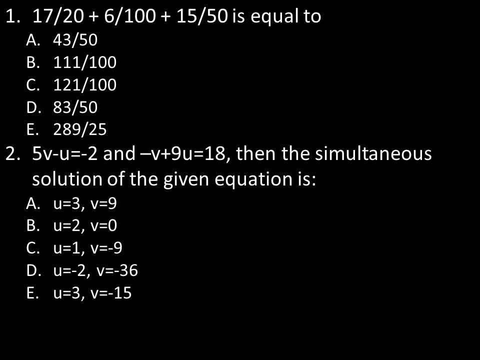1.17/20 + 6/100 + 15/50 is equal to A.43/50 B.111/100 C.121/100 D.83/50 E.289/25 2.5v-u=-2 and –v+9u=18, then the simultaneous solution of the given e
