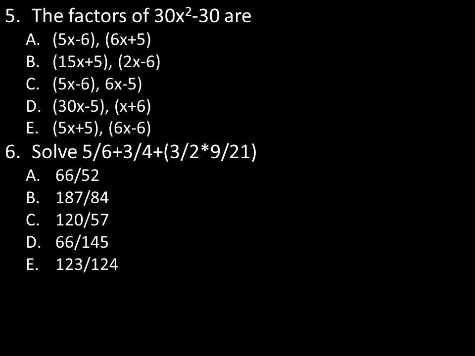 5.The factors of 30x 2 -30 are A.(5x-6), (6x+5) B.(15x+5), (2x-6) C.(5x-6), 6x-5) D.(30x-5), (x+6) E.(5x+5), (6x-6) 6.Solve 5/6+3/4+(3/2*9/21) A.66/52