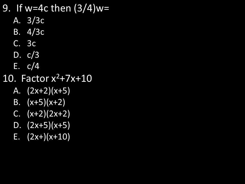 9.If w=4c then (3/4)w= A.3/3c B.4/3c C.3c D.c/3 E.c/4 10. Factor x 2 +7x+10 A.(2x+2)(x+5) B.(x+5)(x+2) C.(x+2)(2x+2) D.(2x+5)(x+5) E.(2x+)(x+10)
