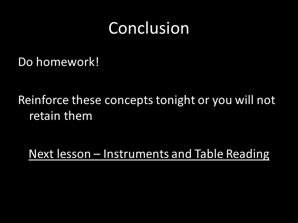 Conclusion Do homework! Reinforce these concepts tonight or you will not retain them Next lesson – Instruments and Table Reading