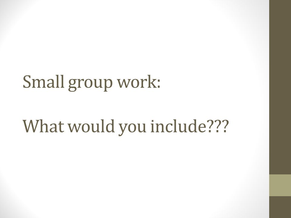 Small group work: What would you include???