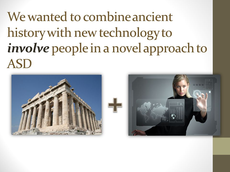 We wanted to combine ancient history with new technology to involve people in a novel approach to ASD
