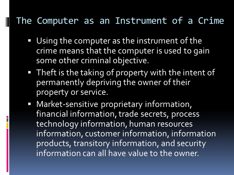 The Computer as an Instrument of a Crime  Using the computer as the instrument of the crime means that the computer is used to gain some other crimin