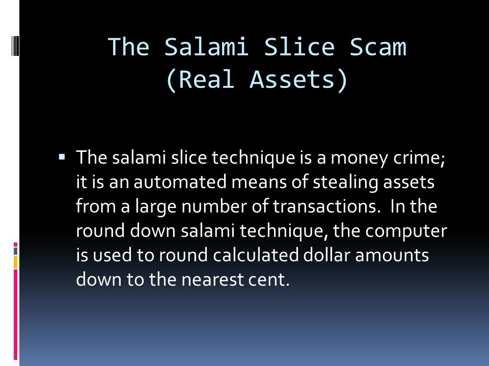 The Salami Slice Scam (Real Assets)  The salami slice technique is a money crime; it is an automated means of stealing assets from a large number of