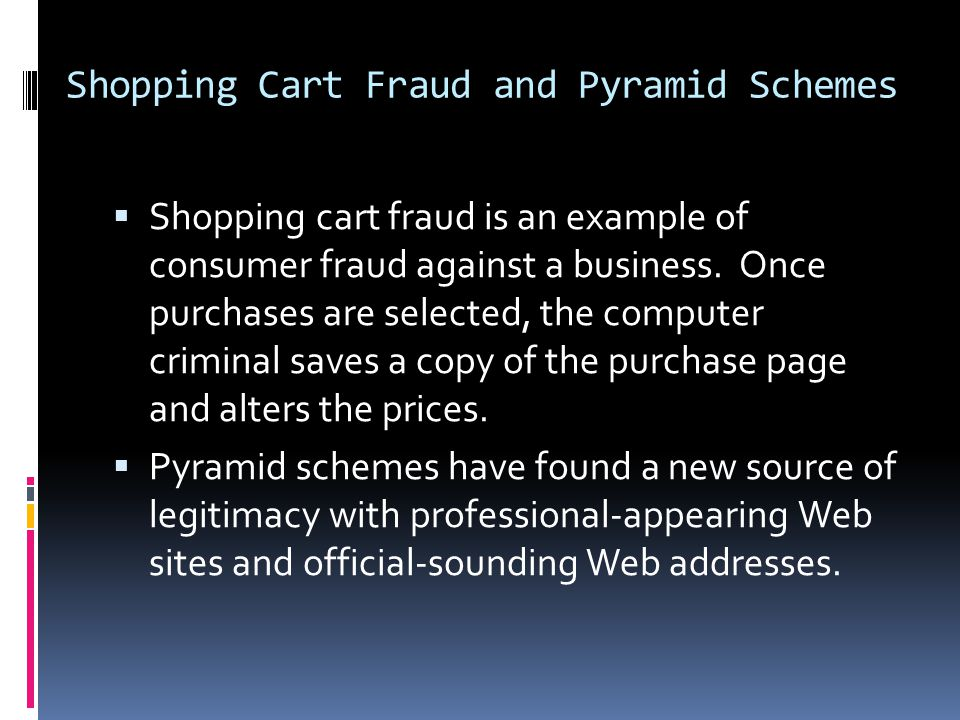 Shopping Cart Fraud and Pyramid Schemes  Shopping cart fraud is an example of consumer fraud against a business. Once purchases are selected, the com