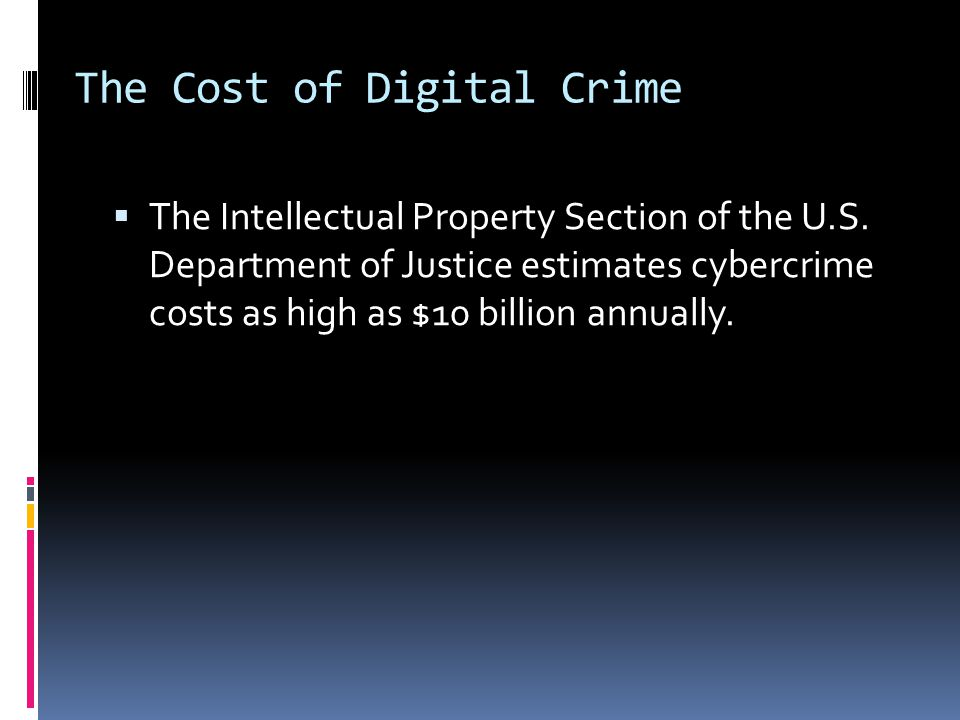 The Cost of Digital Crime  The Intellectual Property Section of the U.S. Department of Justice estimates cybercrime costs as high as $10 billion annu