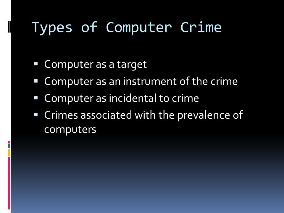 Types of Computer Crime  Computer as a target  Computer as an instrument of the crime  Computer as incidental to crime  Crimes associated with the