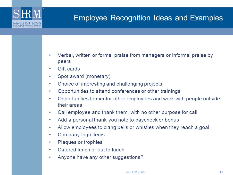 ©SHRM 200811 Employee Recognition Ideas and Examples Verbal, written or formal praise from managers or informal praise by peers Gift cards Spot award (monetary) Choice of interesting and challenging projects Opportunities to attend conferences or other trainings Opportunities to mentor other employees and work with people outside their areas Call employee and thank them, with no other purpose for call Add a personal thank-you note to paycheck or bonus Allow employees to clang bells or whistles when they reach a goal Company logo items Plaques or trophies Catered lunch or out to lunch Anyone have any other suggestions