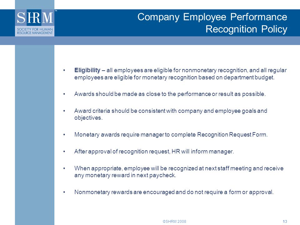©SHRM 2008 Company Employee Performance Recognition Policy Eligibility – all employees are eligible for nonmonetary recognition, and all regular employees are eligible for monetary recognition based on department budget.