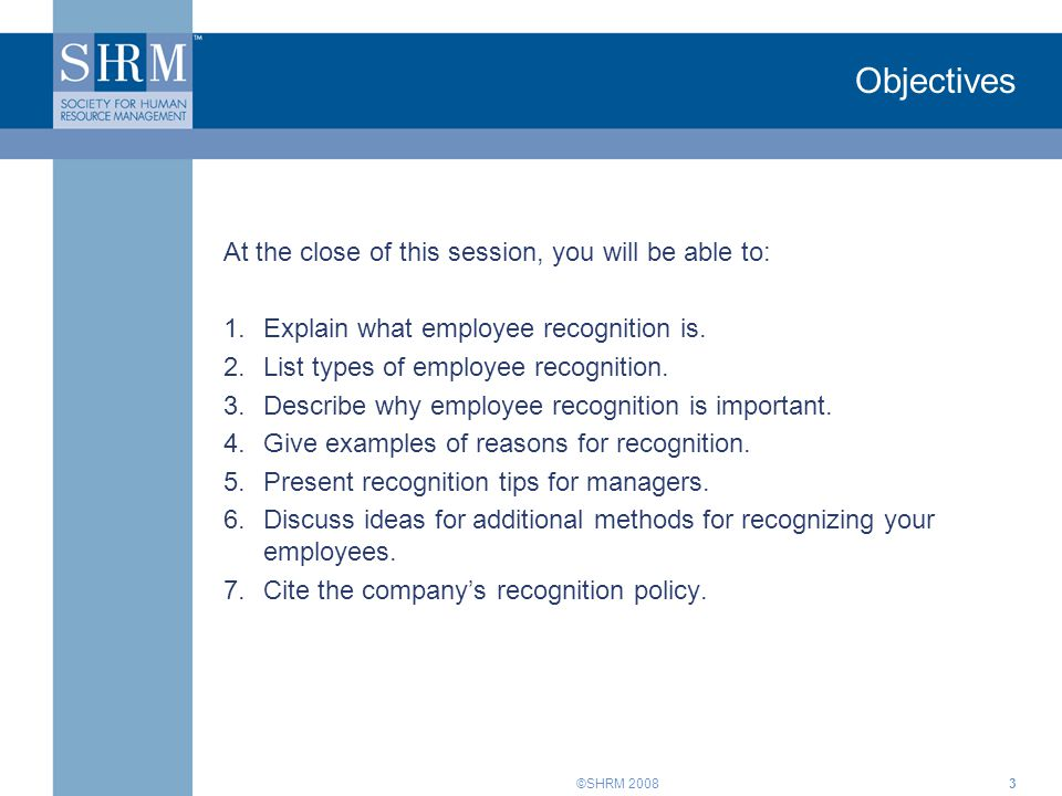 ©SHRM 20083 Objectives At the close of this session, you will be able to: 1.Explain what employee recognition is.
