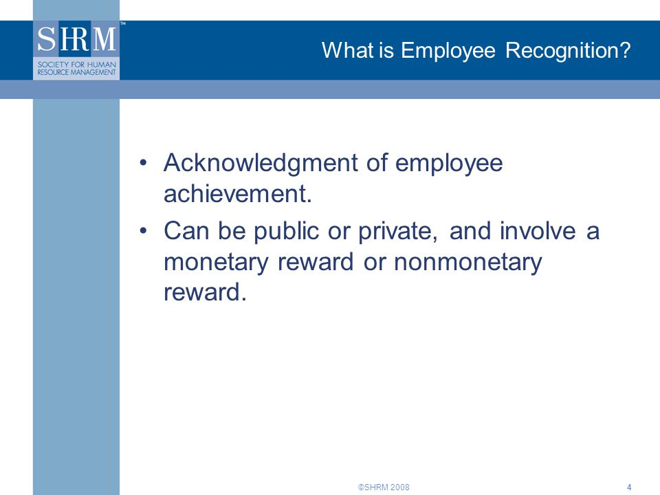 ©SHRM 2008 What is Employee Recognition. Acknowledgment of employee achievement.