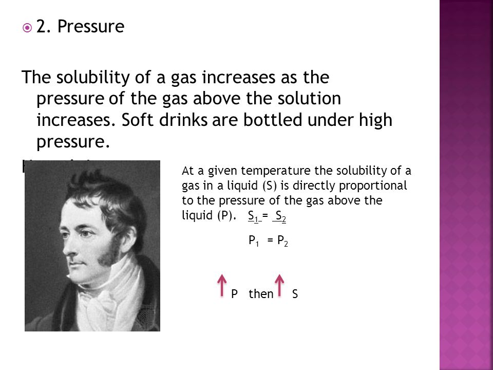  2. Pressure The solubility of a gas increases as the pressure of the gas above the solution increases. Soft drinks are bottled under high pressure.
