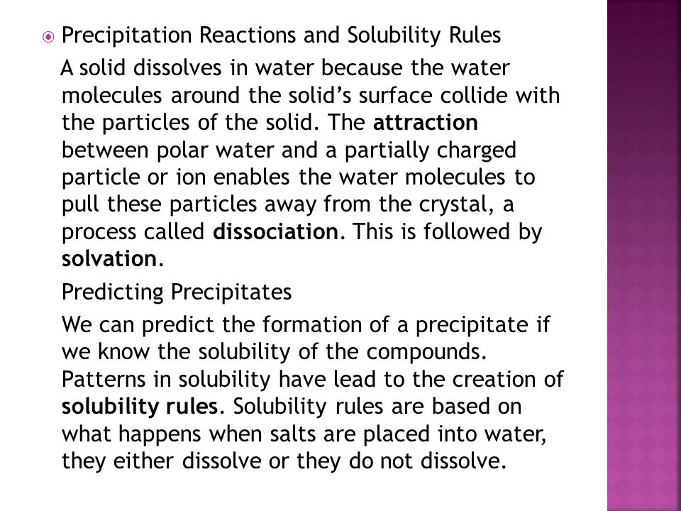  Precipitation Reactions and Solubility Rules A solid dissolves in water because the water molecules around the solid's surface collide with the part