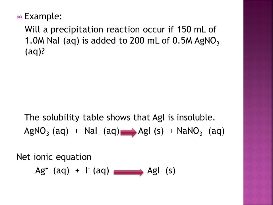  Example: Will a precipitation reaction occur if 150 mL of 1.0M NaI (aq) is added to 200 mL of 0.5M AgNO 3 (aq)? The solubility table shows that AgI