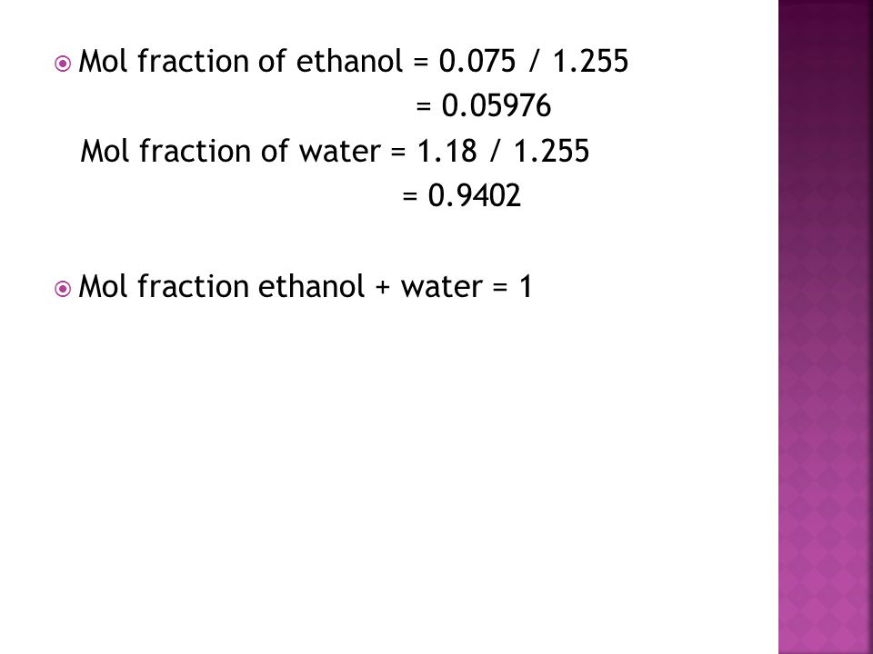  Mol fraction of ethanol = 0.075 / 1.255 = 0.05976 Mol fraction of water = 1.18 / 1.255 = 0.9402  Mol fraction ethanol + water = 1