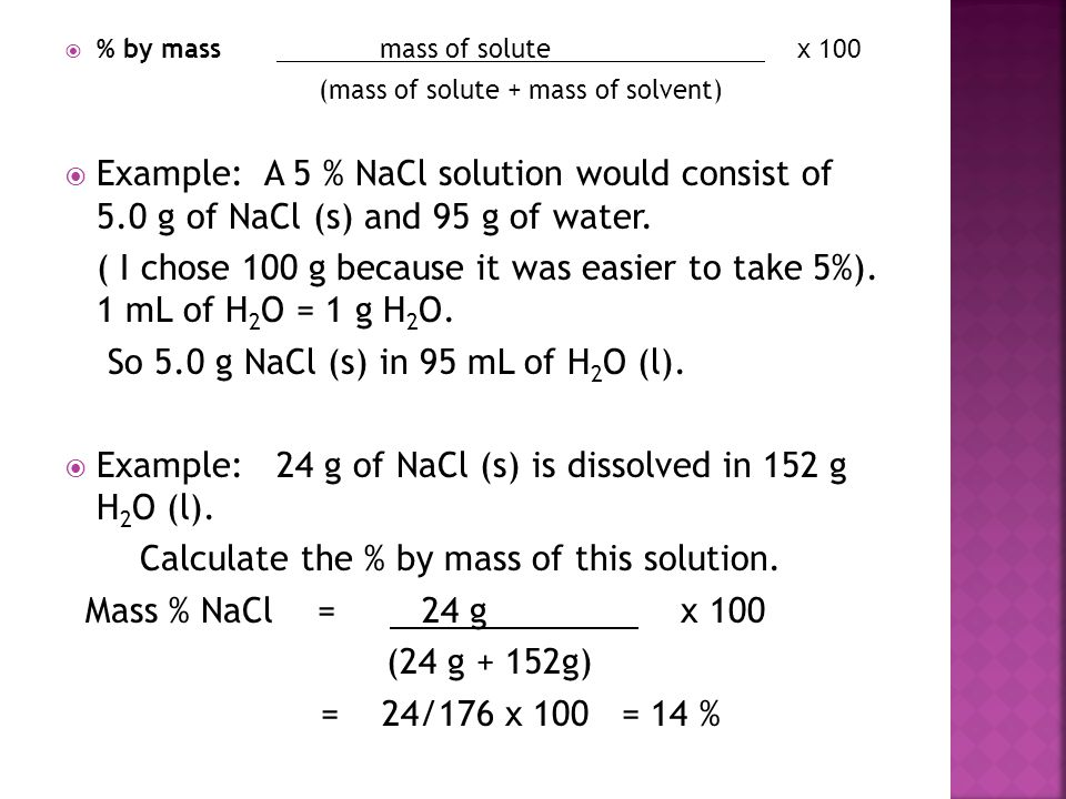  % by mass mass of solute x 100 (mass of solute + mass of solvent)  Example: A 5 % NaCl solution would consist of 5.0 g of NaCl (s) and 95 g of wate