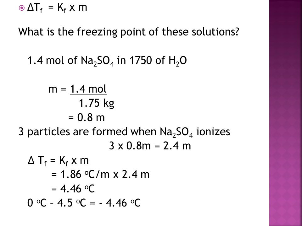  ΔT f = K f x m What is the freezing point of these solutions? 1.4 mol of Na 2 SO 4 in 1750 of H 2 O m = 1.4 mol 1.75 kg = 0.8 m 3 particles are form