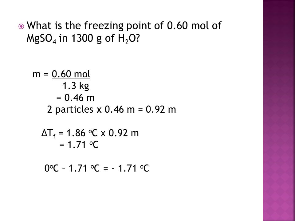  What is the freezing point of 0.60 mol of MgSO 4 in 1300 g of H 2 O? m = 0.60 mol 1.3 kg = 0.46 m 2 particles x 0.46 m = 0.92 m ΔT f = 1.86 o C x 0.