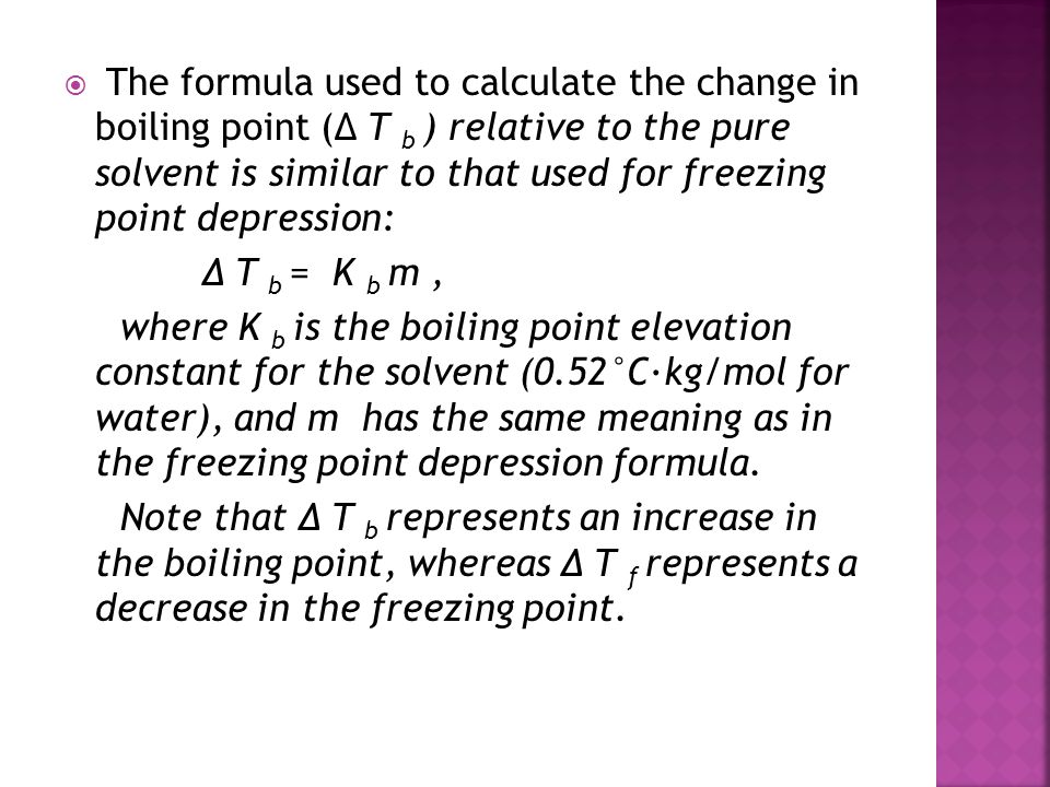  The formula used to calculate the change in boiling point (Δ T b ) relative to the pure solvent is similar to that used for freezing point depressio
