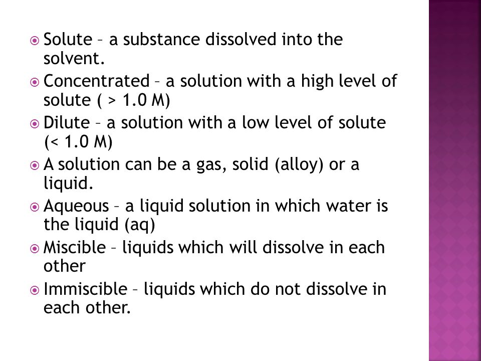  Solute – a substance dissolved into the solvent.  Concentrated – a solution with a high level of solute ( > 1.0 M)  Dilute – a solution with a low