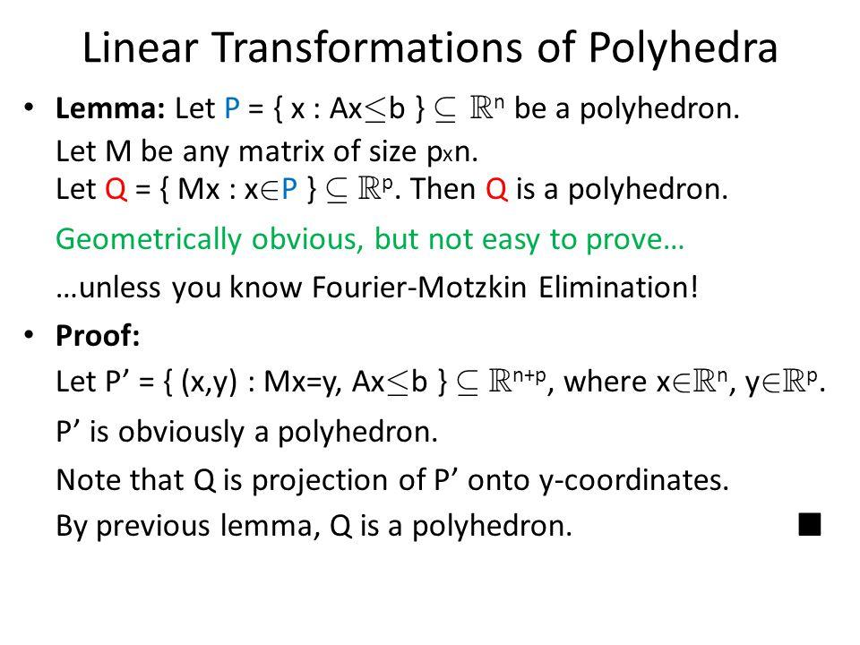 Linear Transformations of Polyhedra Lemma: Let P = { x : Ax · b } µ R n be a polyhedron. Let M be any matrix of size p x n. Let Q = { Mx : x 2 P } µ R