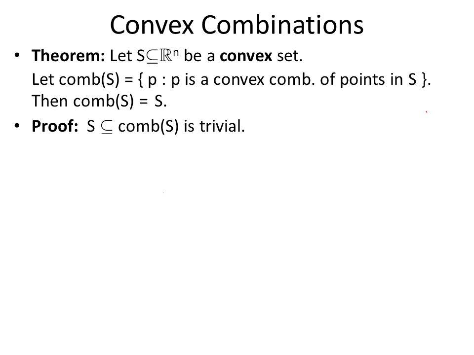 Convex Combinations Theorem: Let S µ R n be a convex set. Let comb(S) = { p : p is a convex comb. of points in S }. Then comb(S) = S. Proof: S µ comb(