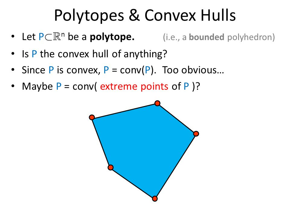 Polytopes & Convex Hulls Let P ½ R n be a polytope. (i.e., a bounded polyhedron) Is P the convex hull of anything? Since P is convex, P = conv(P). Too