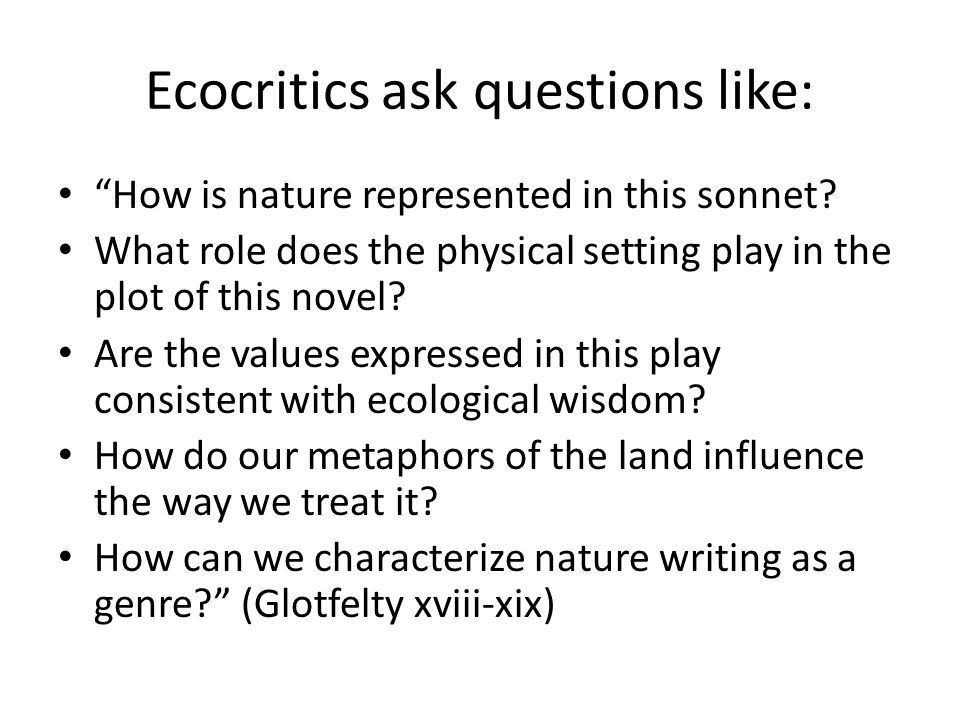 """Ecocritics ask questions like: """"How is nature represented in this sonnet? What role does the physical setting play in the plot of this novel? Are the"""