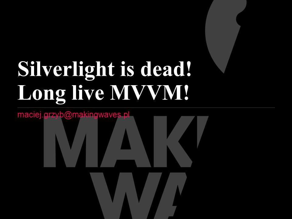 Silverlight is dead! Long live MVVM! maciej.grzyb@makingwaves.pl