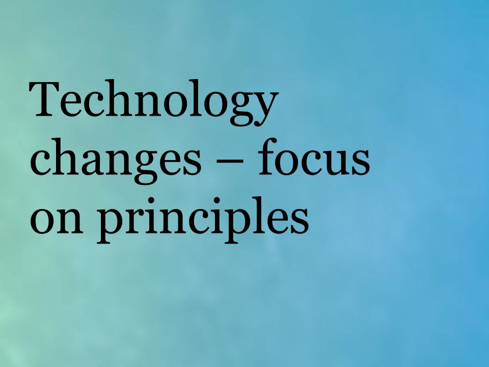 Technology changes – focus on principles