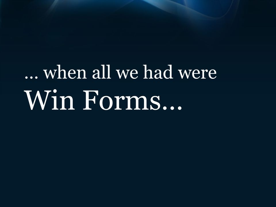 … when all we had were Win Forms…