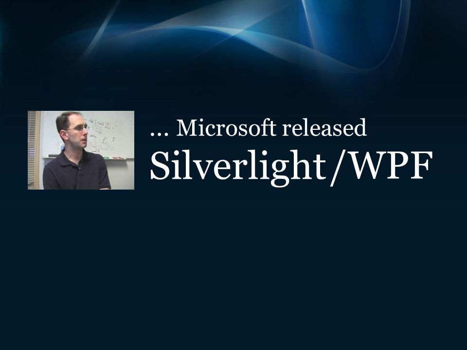 … Microsoft released Silverlight /WPF