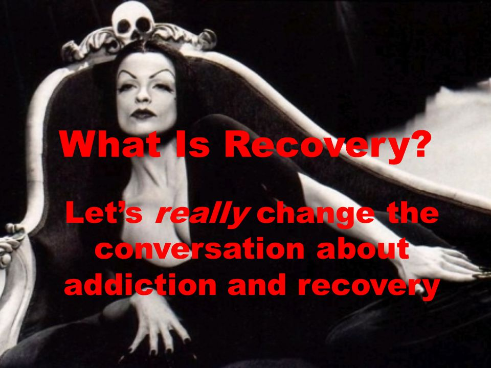What Is Recovery Let's really change the conversation about addiction and recovery