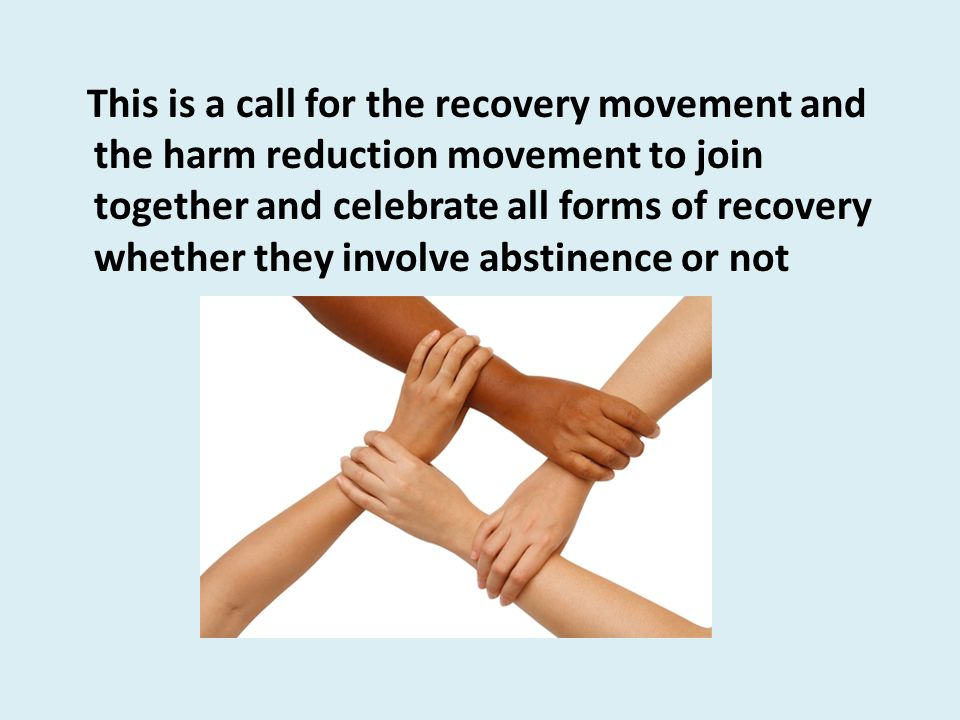 This is a call for the recovery movement and the harm reduction movement to join together and celebrate all forms of recovery whether they involve abstinence or not