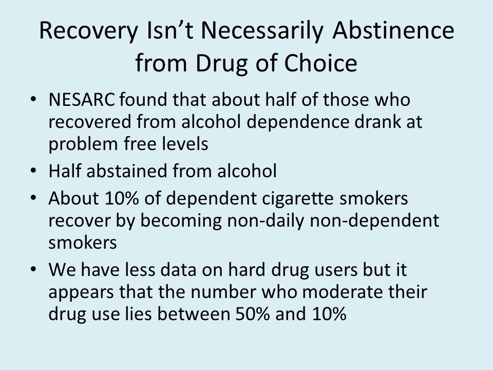 Recovery Isn't Necessarily Abstinence from Drug of Choice NESARC found that about half of those who recovered from alcohol dependence drank at problem free levels Half abstained from alcohol About 10% of dependent cigarette smokers recover by becoming non-daily non-dependent smokers We have less data on hard drug users but it appears that the number who moderate their drug use lies between 50% and 10%