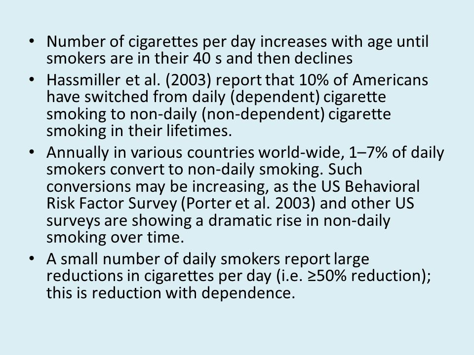 Number of cigarettes per day increases with age until smokers are in their 40 s and then declines Hassmiller et al.
