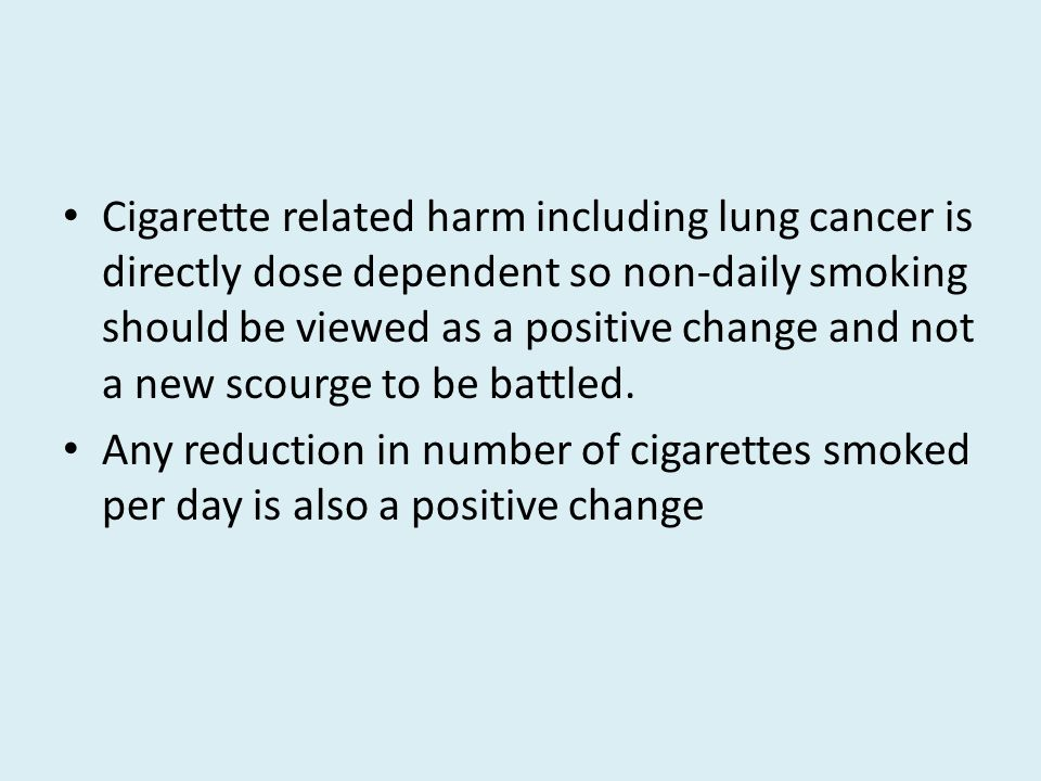 Cigarette related harm including lung cancer is directly dose dependent so non-daily smoking should be viewed as a positive change and not a new scourge to be battled.