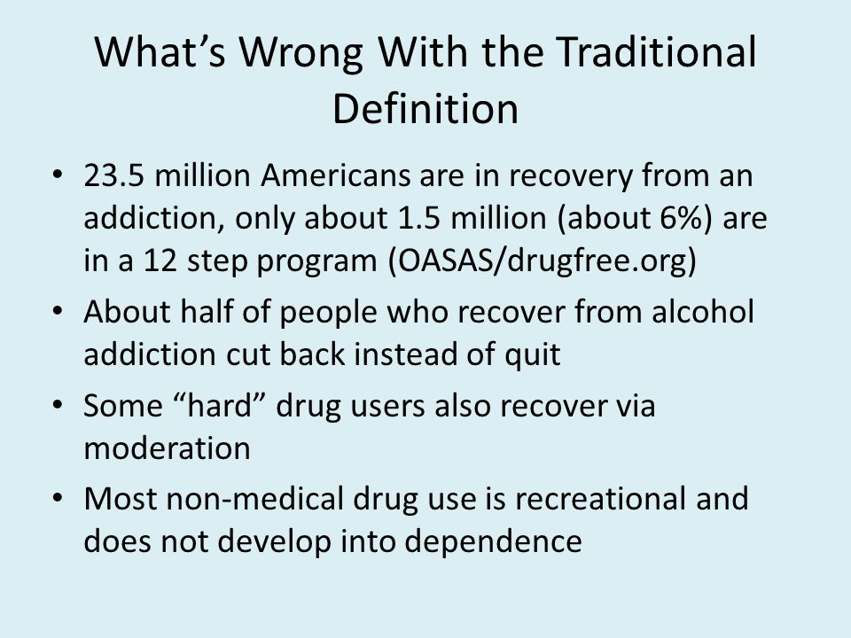 What's Wrong With the Traditional Definition 23.5 million Americans are in recovery from an addiction, only about 1.5 million (about 6%) are in a 12 step program (OASAS/drugfree.org) About half of people who recover from alcohol addiction cut back instead of quit Some hard drug users also recover via moderation Most non-medical drug use is recreational and does not develop into dependence