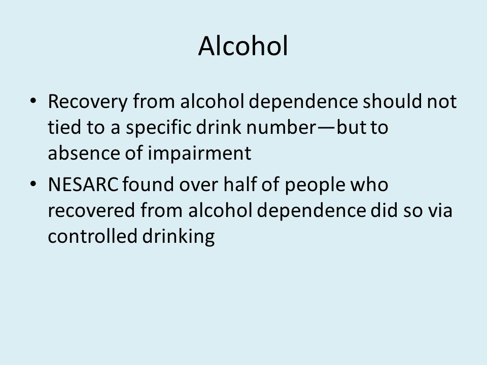 Alcohol Recovery from alcohol dependence should not tied to a specific drink number—but to absence of impairment NESARC found over half of people who recovered from alcohol dependence did so via controlled drinking