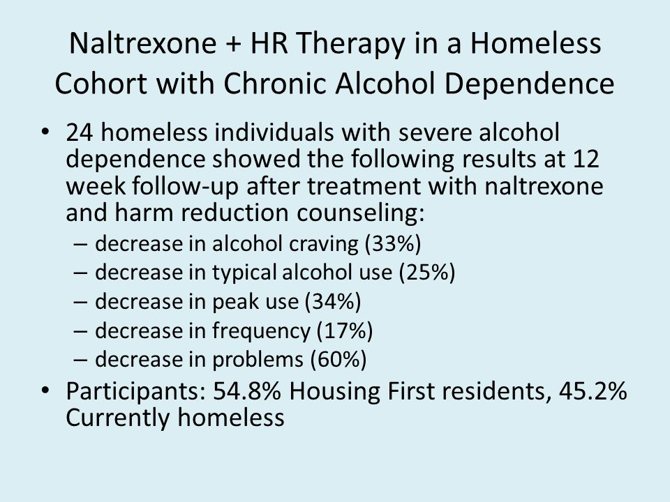 Naltrexone + HR Therapy in a Homeless Cohort with Chronic Alcohol Dependence 24 homeless individuals with severe alcohol dependence showed the following results at 12 week follow-up after treatment with naltrexone and harm reduction counseling: – decrease in alcohol craving (33%) – decrease in typical alcohol use (25%) – decrease in peak use (34%) – decrease in frequency (17%) – decrease in problems (60%) Participants: 54.8% Housing First residents, 45.2% Currently homeless