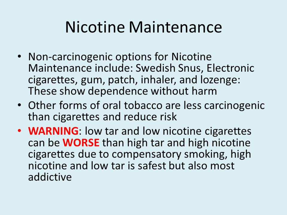 Nicotine Maintenance Non-carcinogenic options for Nicotine Maintenance include: Swedish Snus, Electronic cigarettes, gum, patch, inhaler, and lozenge: These show dependence without harm Other forms of oral tobacco are less carcinogenic than cigarettes and reduce risk WARNING: low tar and low nicotine cigarettes can be WORSE than high tar and high nicotine cigarettes due to compensatory smoking, high nicotine and low tar is safest but also most addictive