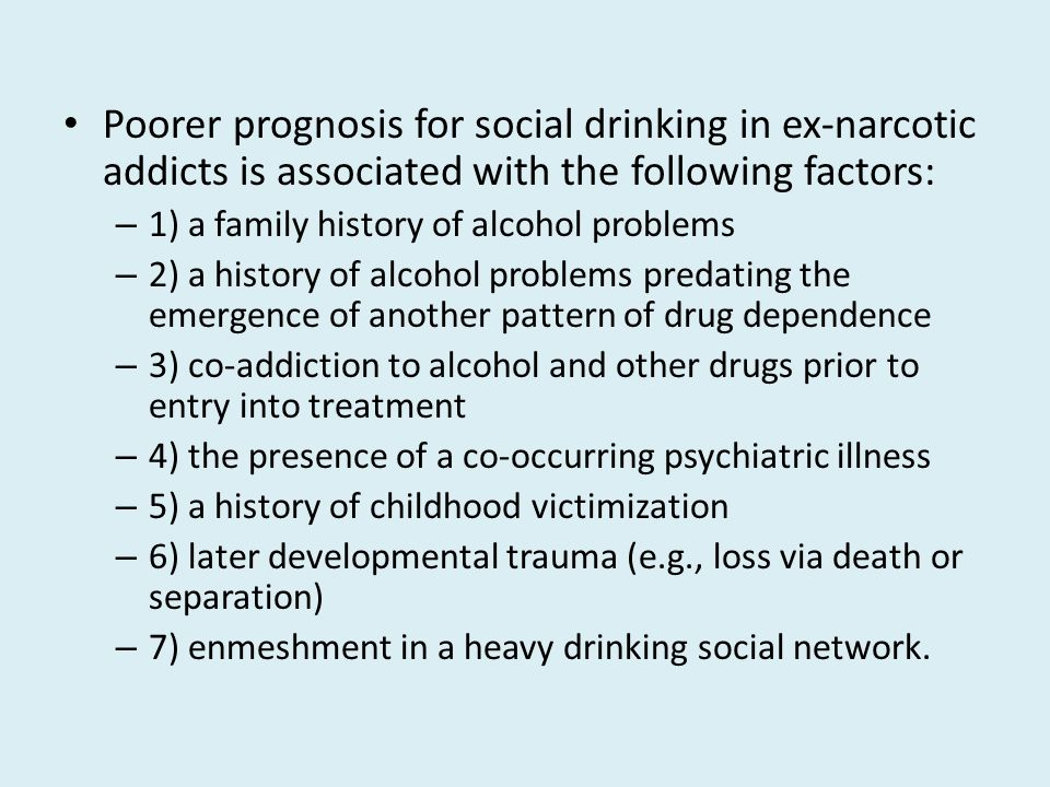 Poorer prognosis for social drinking in ex-narcotic addicts is associated with the following factors: – 1) a family history of alcohol problems – 2) a history of alcohol problems predating the emergence of another pattern of drug dependence – 3) co-addiction to alcohol and other drugs prior to entry into treatment – 4) the presence of a co-occurring psychiatric illness – 5) a history of childhood victimization – 6) later developmental trauma (e.g., loss via death or separation) – 7) enmeshment in a heavy drinking social network.