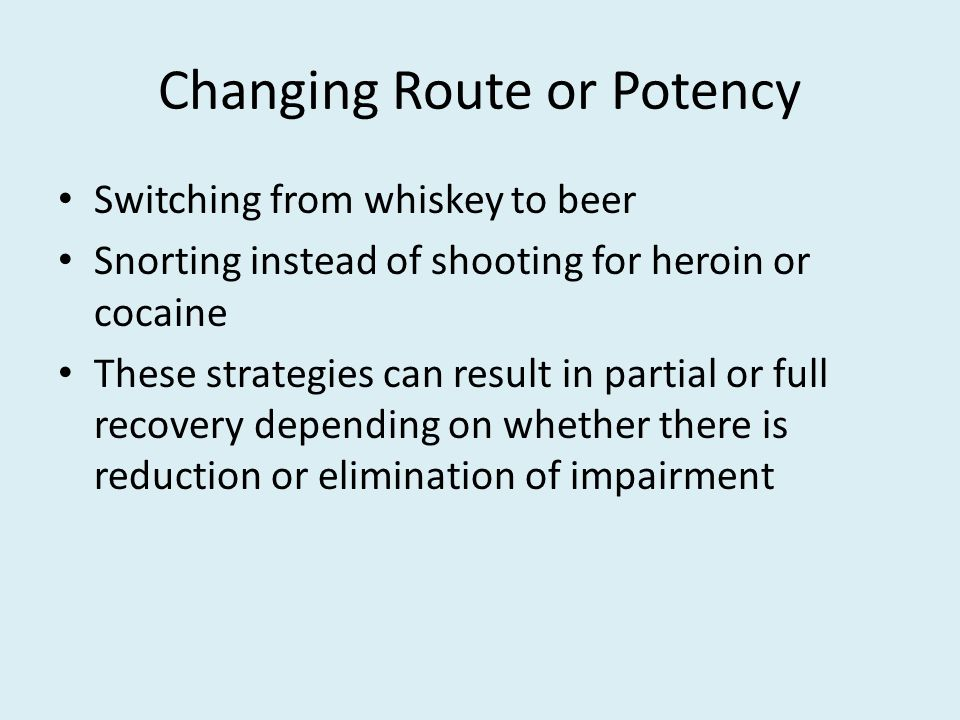 Changing Route or Potency Switching from whiskey to beer Snorting instead of shooting for heroin or cocaine These strategies can result in partial or full recovery depending on whether there is reduction or elimination of impairment