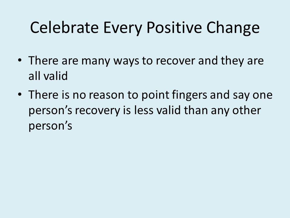 Celebrate Every Positive Change There are many ways to recover and they are all valid There is no reason to point fingers and say one person's recovery is less valid than any other person's