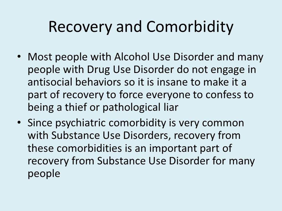 Recovery and Comorbidity Most people with Alcohol Use Disorder and many people with Drug Use Disorder do not engage in antisocial behaviors so it is insane to make it a part of recovery to force everyone to confess to being a thief or pathological liar Since psychiatric comorbidity is very common with Substance Use Disorders, recovery from these comorbidities is an important part of recovery from Substance Use Disorder for many people