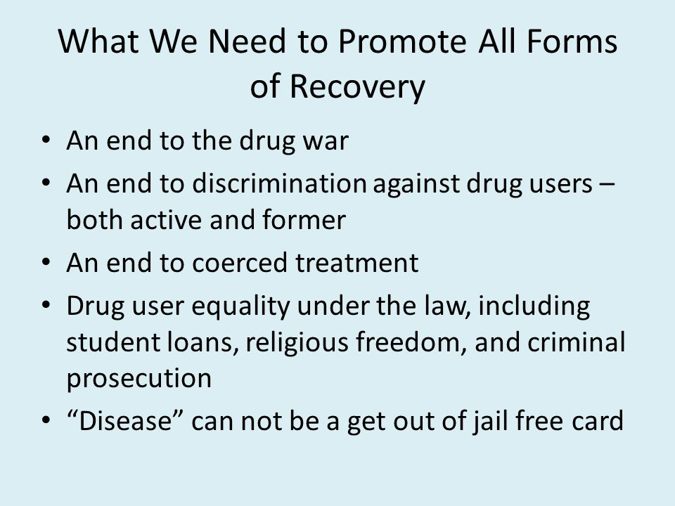 What We Need to Promote All Forms of Recovery An end to the drug war An end to discrimination against drug users – both active and former An end to coerced treatment Drug user equality under the law, including student loans, religious freedom, and criminal prosecution Disease can not be a get out of jail free card