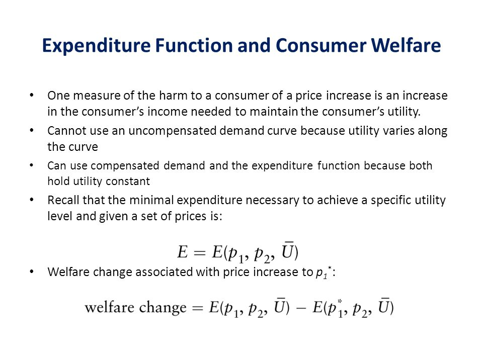 Expenditure Function and Consumer Welfare One measure of the harm to a consumer of a price increase is an increase in the consumer's income needed to maintain the consumer's utility.