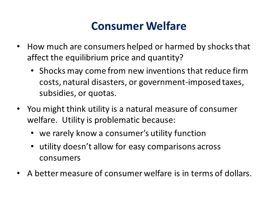 Consumer Welfare How much are consumers helped or harmed by shocks that affect the equilibrium price and quantity.
