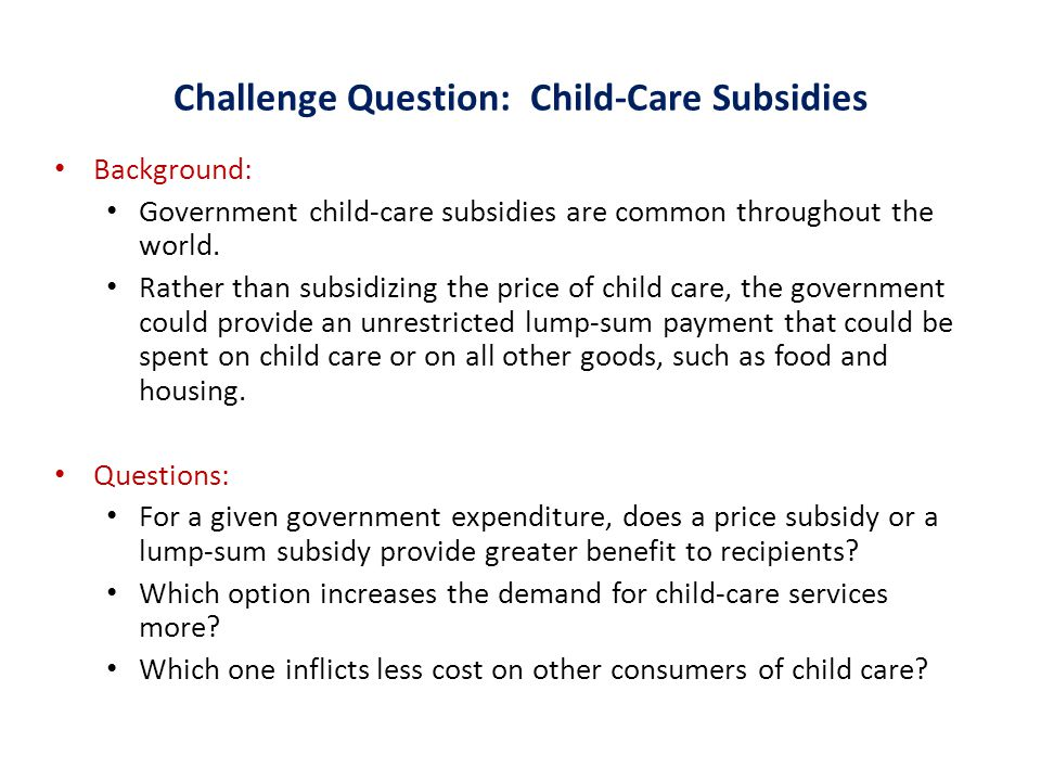 Challenge Question: Child-Care Subsidies Background: Government child-care subsidies are common throughout the world.